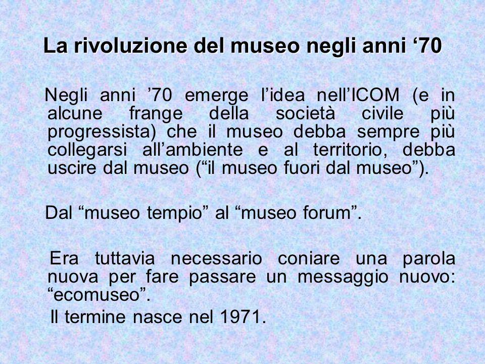 La rivoluzione del museo negli anni '70 Negli anni '70 emerge l'idea nell'ICOM (e in alcune frange della società civile più progressista) che il museo debba sempre più collegarsi all'ambiente e al territorio, debba uscire dal museo ( il museo fuori dal museo ).