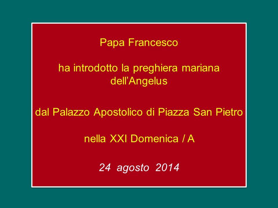 Papa Francesco ha introdotto la preghiera mariana dell'Angelus dal Palazzo Apostolico di Piazza San Pietro nella XXI Domenica / A 24 agosto 2014 Papa Francesco ha introdotto la preghiera mariana dell'Angelus dal Palazzo Apostolico di Piazza San Pietro nella XXI Domenica / A 24 agosto 2014