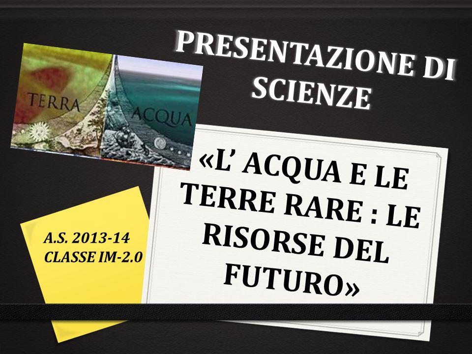 PRESENTAZIONE DI SCIENZE «L' ACQUA E LE TERRE RARE : LE RISORSE DEL FUTURO» A.S. 2013-14 CLASSE IM-2.0
