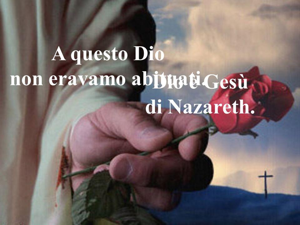 Dio è Gesù di Nazareth. A questo Dio non eravamo abituati.