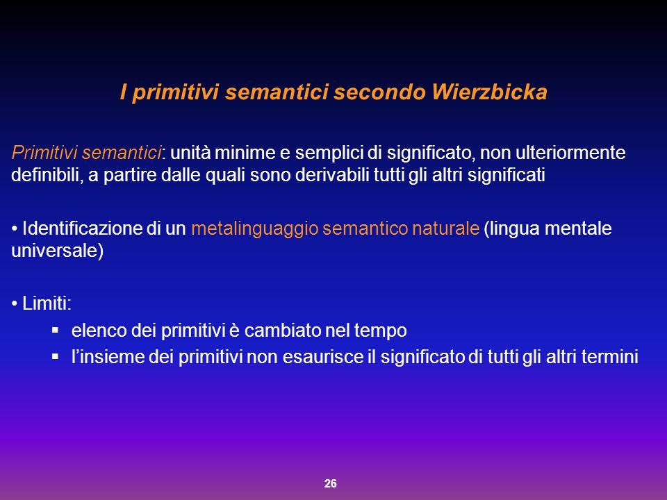 26 I primitivi semantici secondo Wierzbicka Primitivi semantici: unità minime e semplici di significato, non ulteriormente definibili, a partire dalle