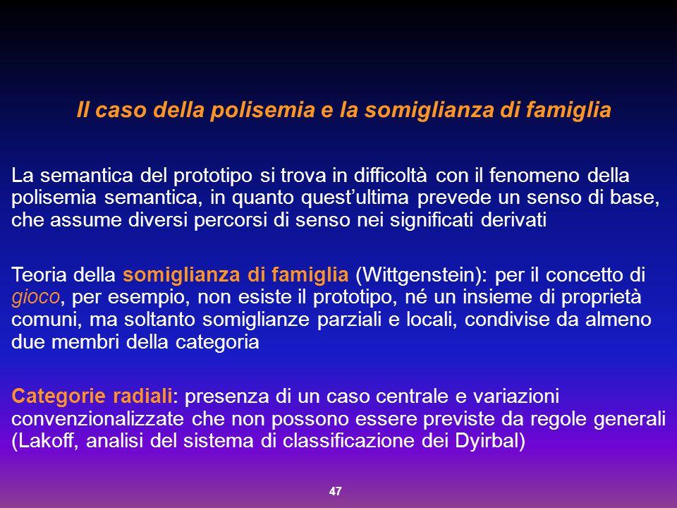 47 Il caso della polisemia e la somiglianza di famiglia La semantica del prototipo si trova in difficoltà con il fenomeno della polisemia semantica, i