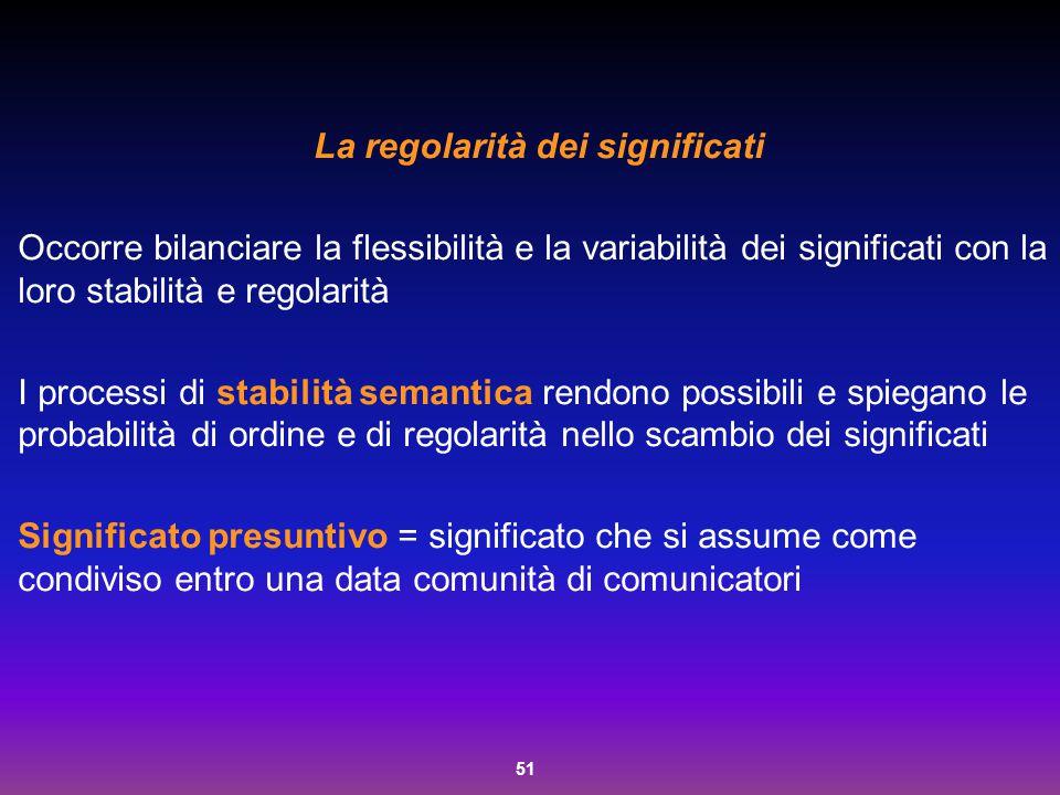 51 La regolarità dei significati Occorre bilanciare la flessibilità e la variabilità dei significati con la loro stabilità e regolarità I processi di