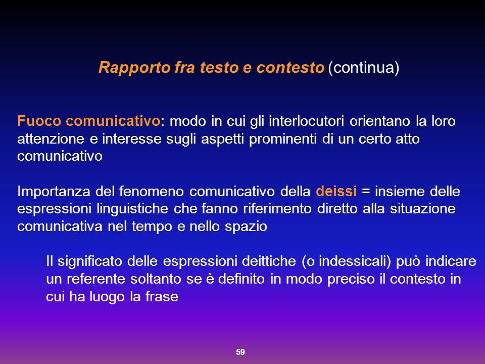 59 Rapporto fra testo e contesto (continua) Fuoco comunicativo: modo in cui gli interlocutori orientano la loro attenzione e interesse sugli aspetti p