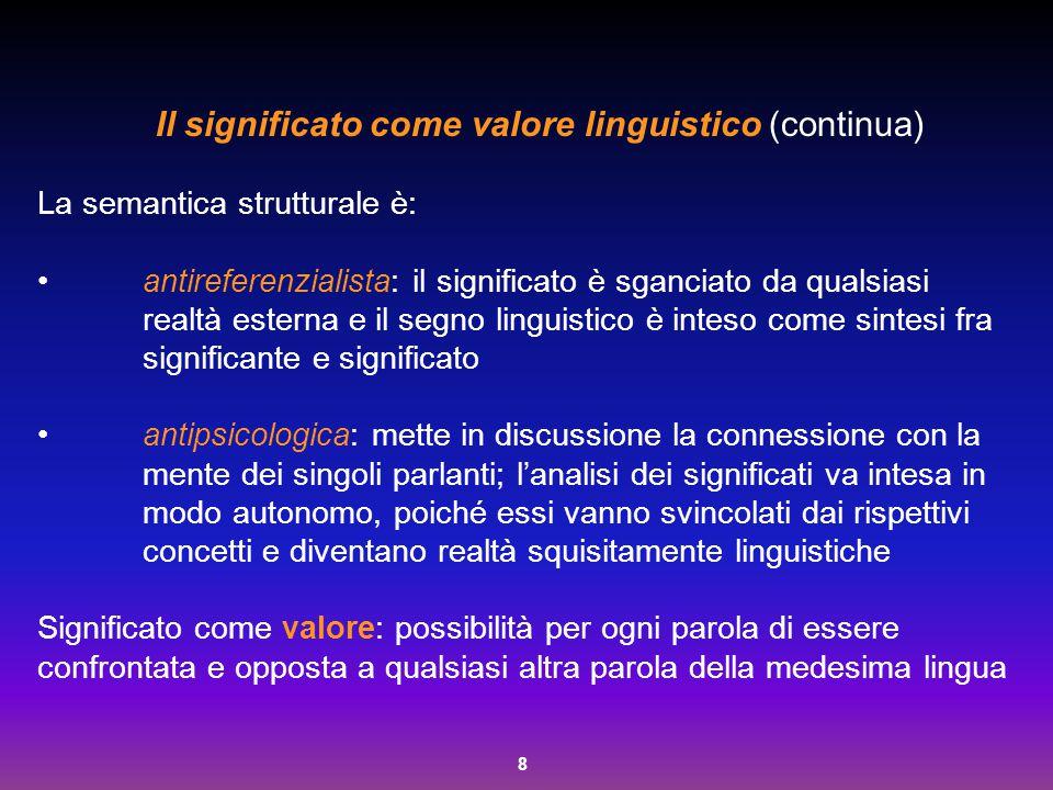 8 Il significato come valore linguistico (continua) La semantica strutturale è: antireferenzialista: il significato è sganciato da qualsiasi realtà es