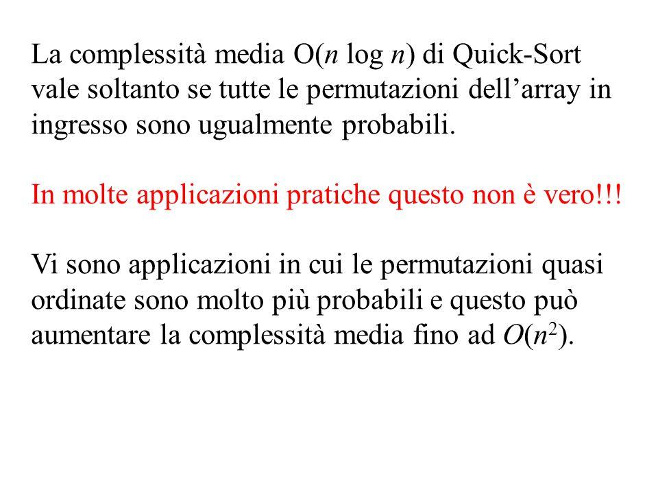 La complessità media O(n log n) di Quick-Sort vale soltanto se tutte le permutazioni dell'array in ingresso sono ugualmente probabili. In molte applic