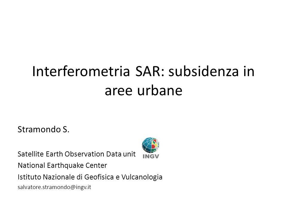 Interferometria SAR: subsidenza in aree urbane Stramondo S. Satellite Earth Observation Data unit National Earthquake Center Istituto Nazionale di Geo