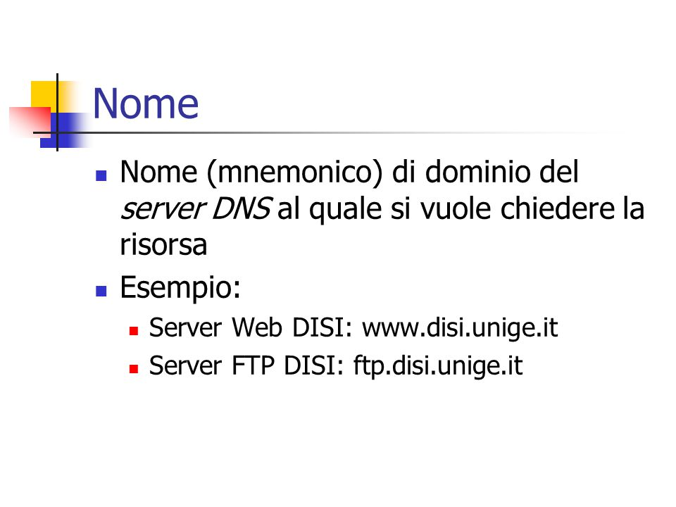 Nome Nome (mnemonico) di dominio del server DNS al quale si vuole chiedere la risorsa Esempio: Server Web DISI: www.disi.unige.it Server FTP DISI: ftp.disi.unige.it