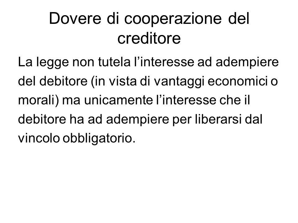 Dovere di cooperazione del creditore La legge non tutela l'interesse ad adempiere del debitore (in vista di vantaggi economici o morali) ma unicamente
