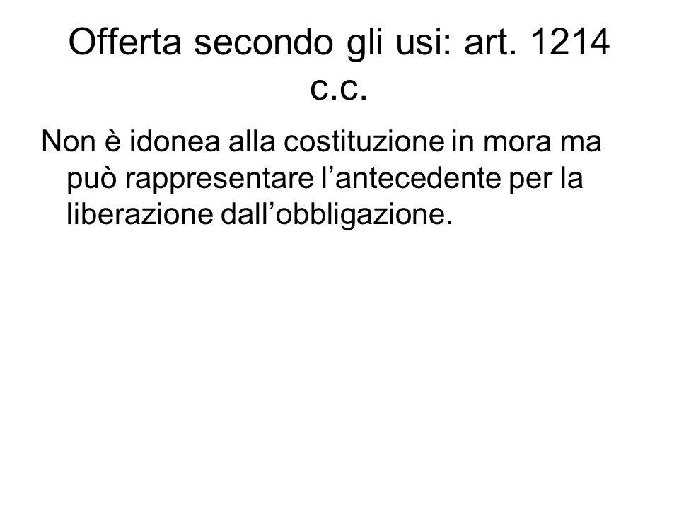 Offerta secondo gli usi: art. 1214 c.c. Non è idonea alla costituzione in mora ma può rappresentare l'antecedente per la liberazione dall'obbligazione