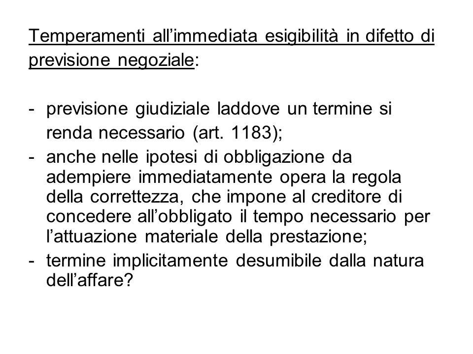 Temperamenti all'immediata esigibilità in difetto di previsione negoziale: - previsione giudiziale laddove un termine si renda necessario (art. 1183);