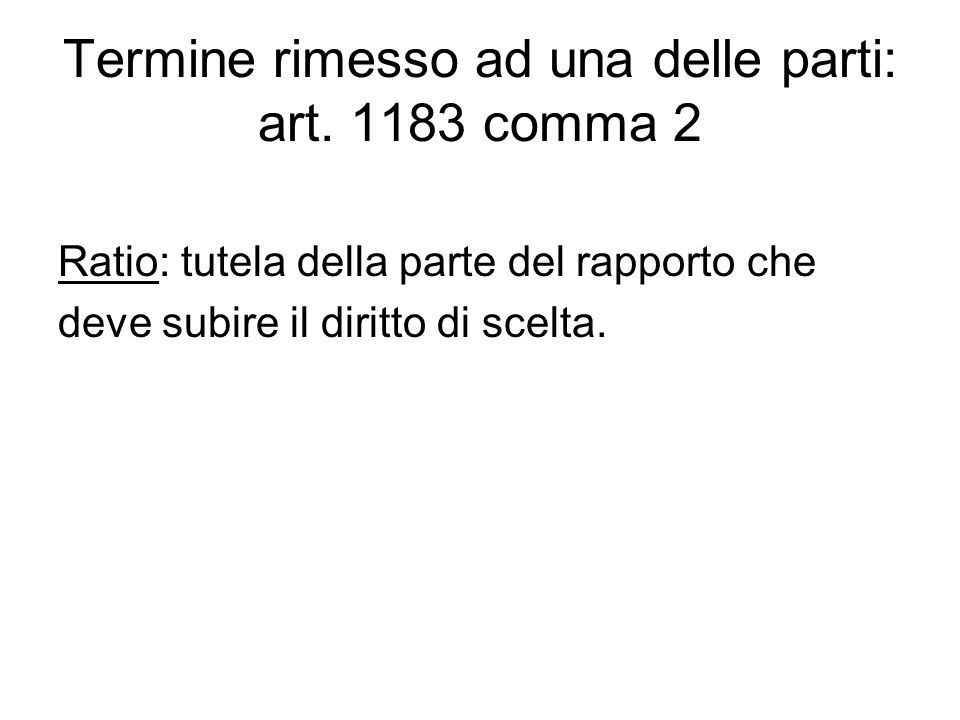 Termine rimesso ad una delle parti: art. 1183 comma 2 Ratio: tutela della parte del rapporto che deve subire il diritto di scelta.