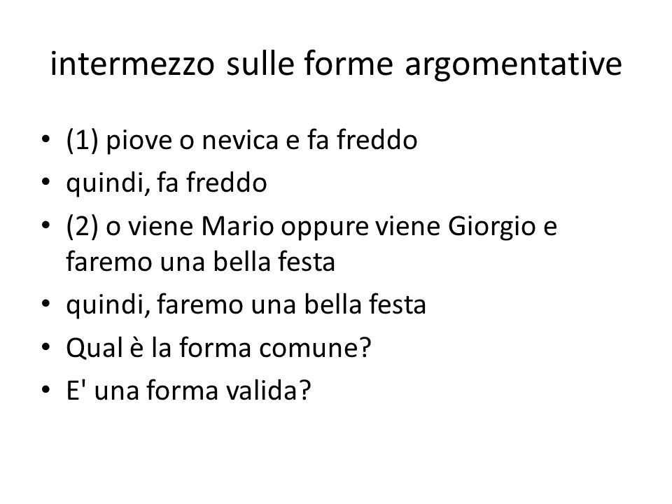 intermezzo sulle forme argomentative (1) piove o nevica e fa freddo quindi, fa freddo (2) o viene Mario oppure viene Giorgio e faremo una bella festa