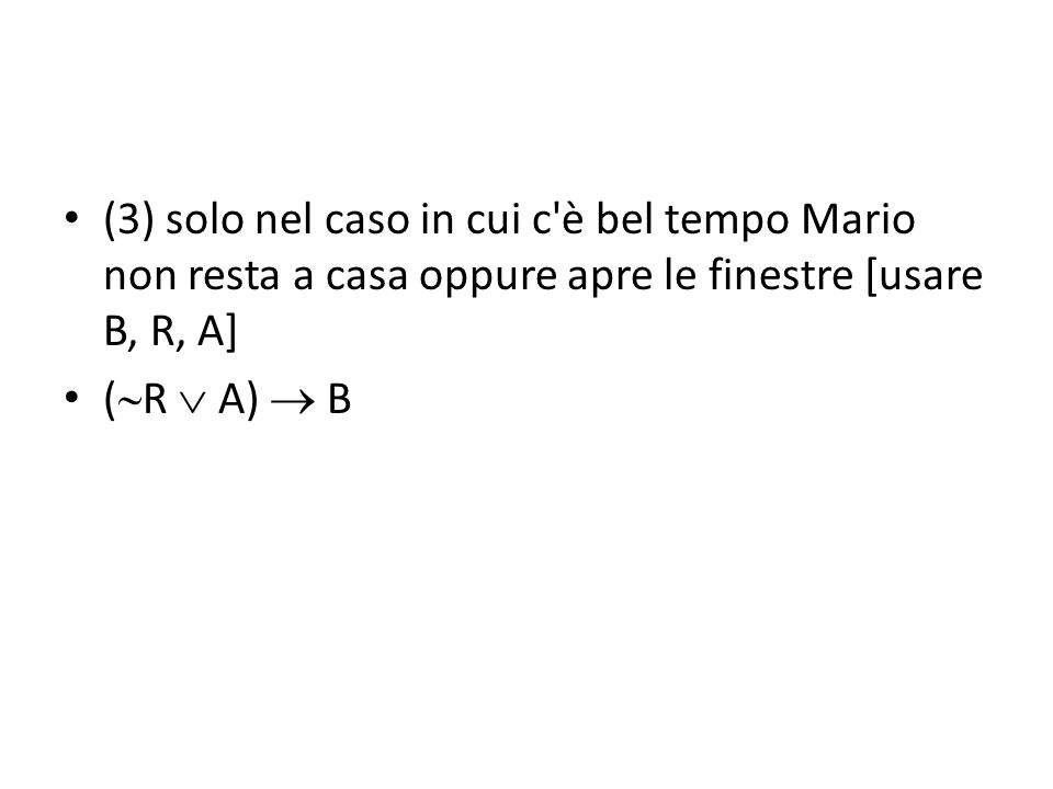 (3) solo nel caso in cui c'è bel tempo Mario non resta a casa oppure apre le finestre [usare B, R, A] (  R  A)  B