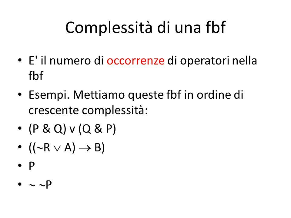 Complessità di una fbf E' il numero di occorrenze di operatori nella fbf Esempi. Mettiamo queste fbf in ordine di crescente complessità: (P & Q) v (Q