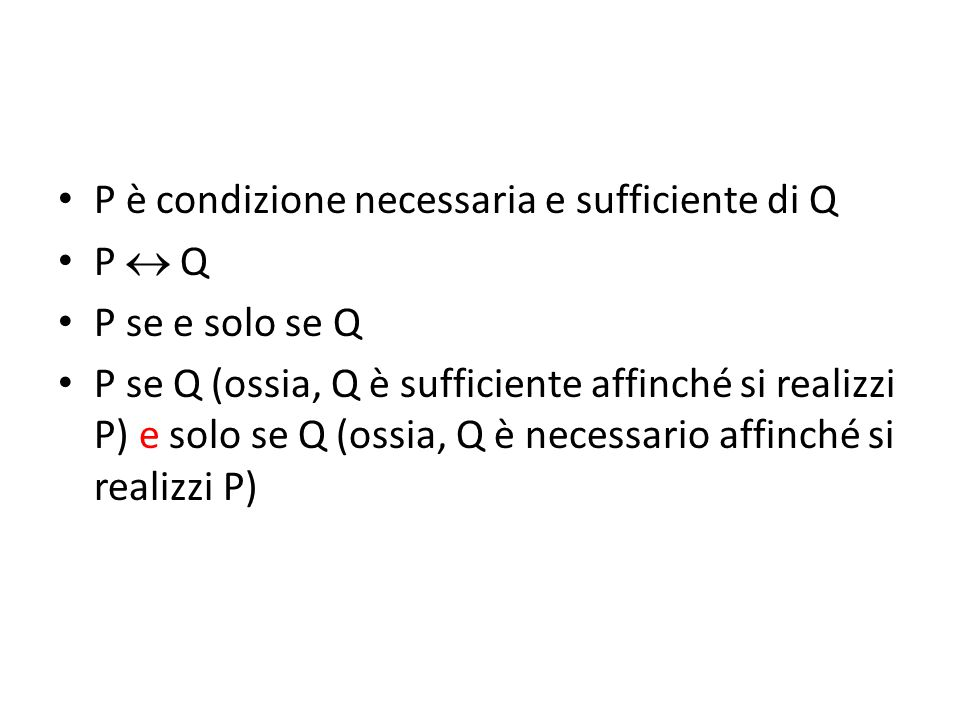 P è condizione necessaria e sufficiente di Q P  Q P se e solo se Q P se Q (ossia, Q è sufficiente affinché si realizzi P) e solo se Q (ossia, Q è necessario affinché si realizzi P)