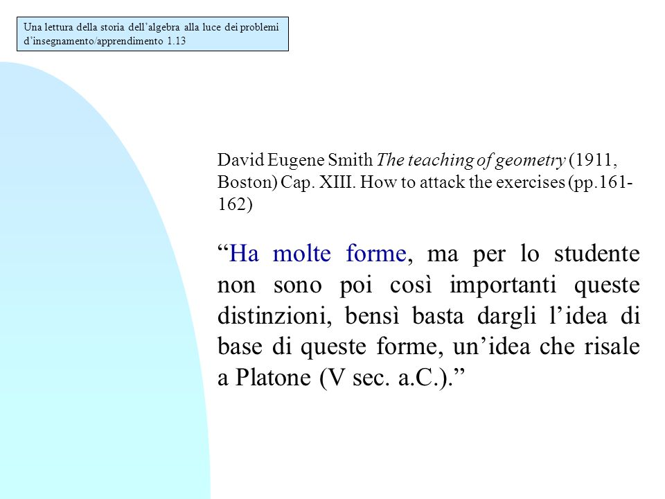"David Eugene Smith The teaching of geometry (1911, Boston) Cap. XIII. How to attack the exercises (pp.161- 162) ""Ha molte forme, ma per lo studente no"
