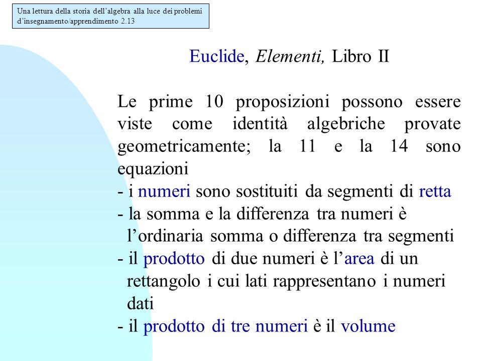 Euclide, Elementi, Libro II Le prime 10 proposizioni possono essere viste come identità algebriche provate geometricamente; la 11 e la 14 sono equazio