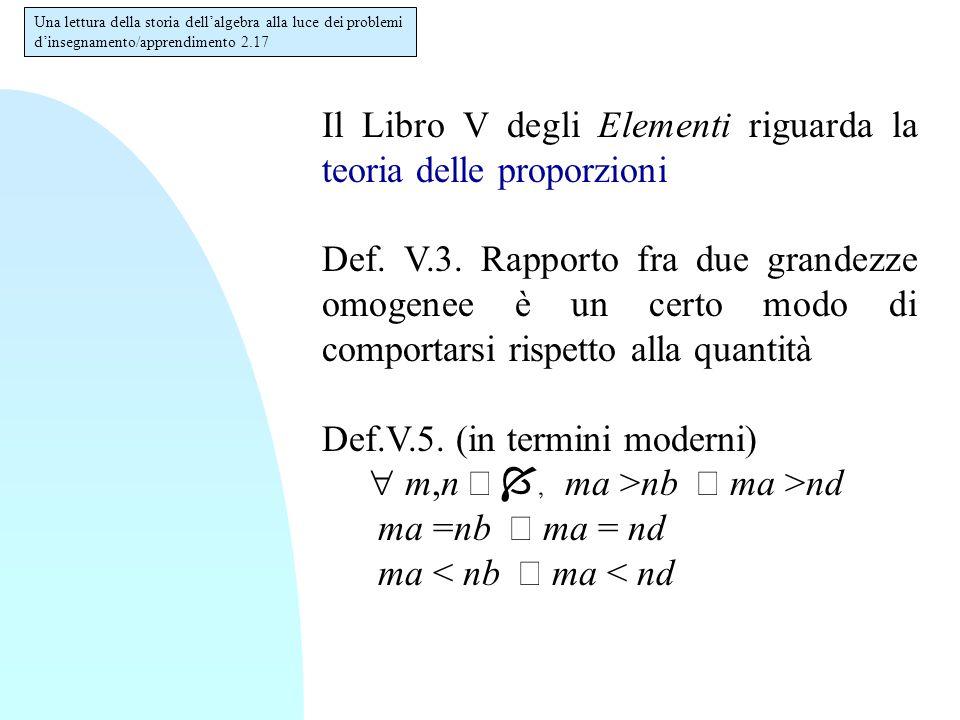 Il Libro V degli Elementi riguarda la teoria delle proporzioni Def. V.3. Rapporto fra due grandezze omogenee è un certo modo di comportarsi rispetto a