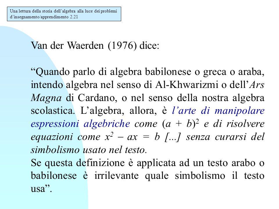 """Van der Waerden (1976) dice: """"Quando parlo di algebra babilonese o greca o araba, intendo algebra nel senso di Al-Khwarizmi o dell'Ars Magna di Cardan"""