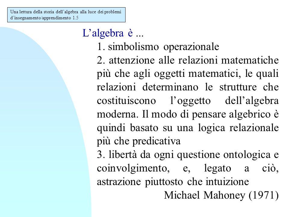 L'algebra è... 1. simbolismo operazionale 2. attenzione alle relazioni matematiche più che agli oggetti matematici, le quali relazioni determinano le