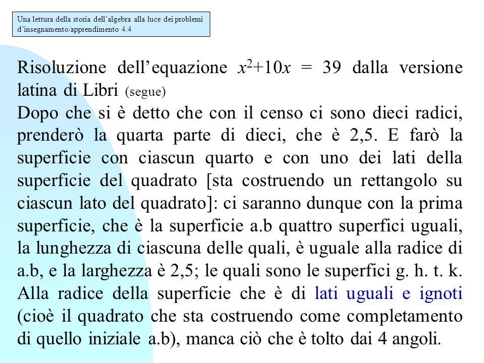 Risoluzione dell'equazione x 2 +10x = 39 dalla versione latina di Libri (segue) Dopo che si è detto che con il censo ci sono dieci radici, prenderò la
