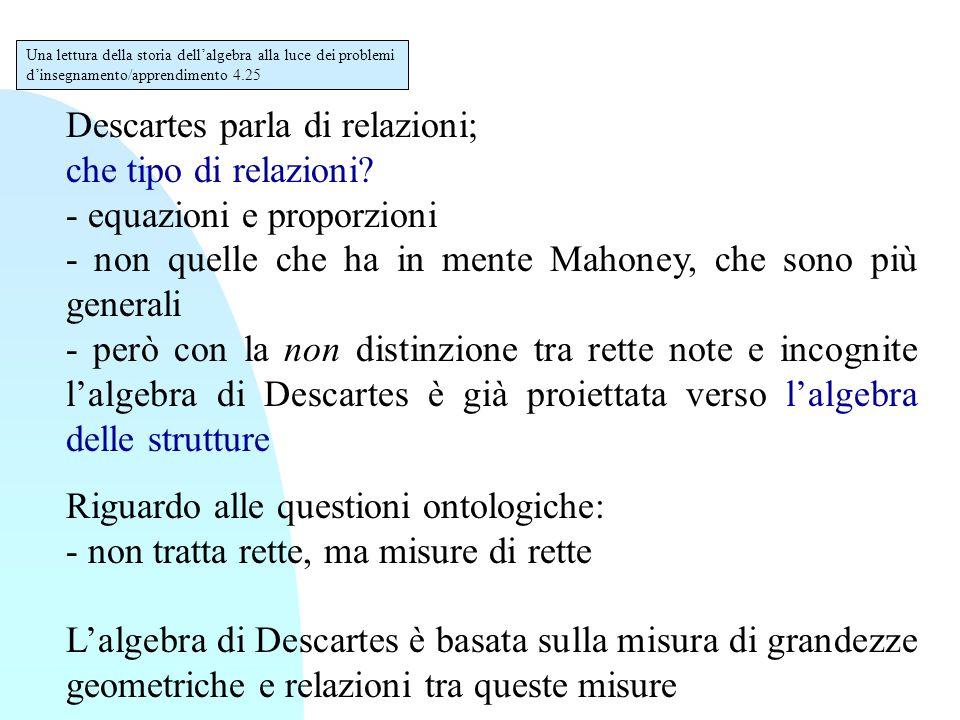 Descartes parla di relazioni; che tipo di relazioni? - equazioni e proporzioni - non quelle che ha in mente Mahoney, che sono più generali - però con