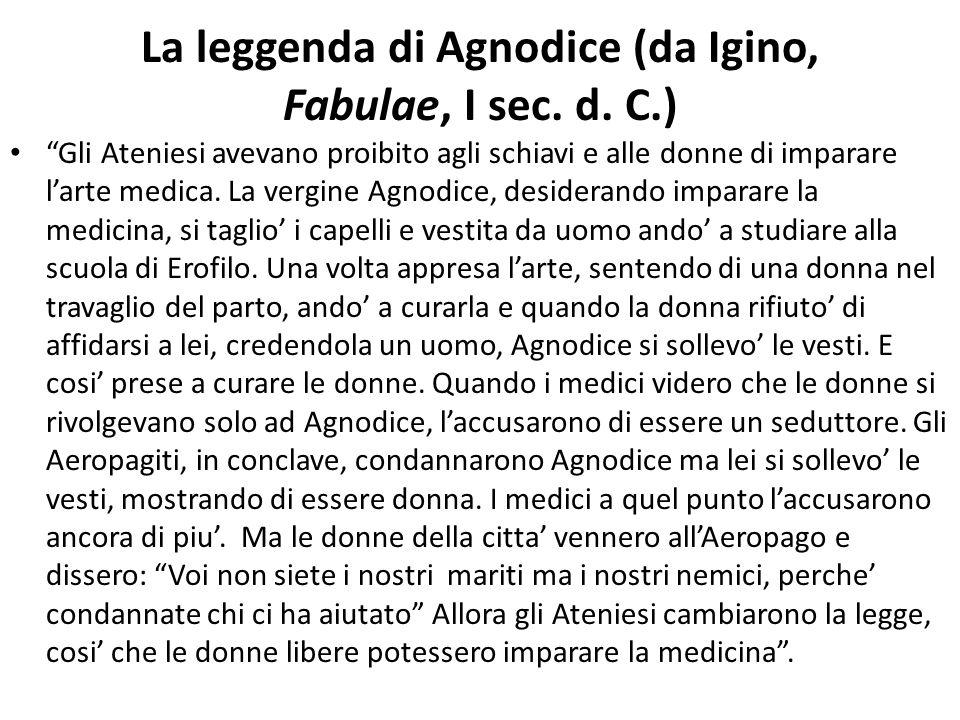 """La leggenda di Agnodice (da Igino, Fabulae, I sec. d. C.) """"Gli Ateniesi avevano proibito agli schiavi e alle donne di imparare l'arte medica. La vergi"""