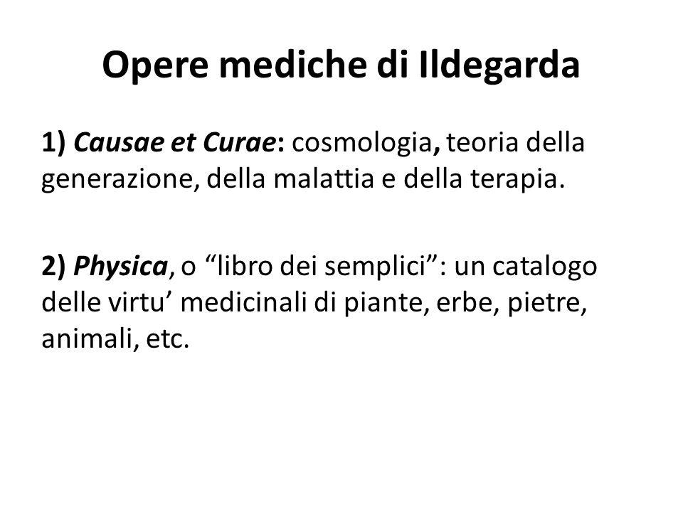 """Opere mediche di Ildegarda 1) Causae et Curae: cosmologia, teoria della generazione, della malattia e della terapia. 2) Physica, o """"libro dei semplici"""