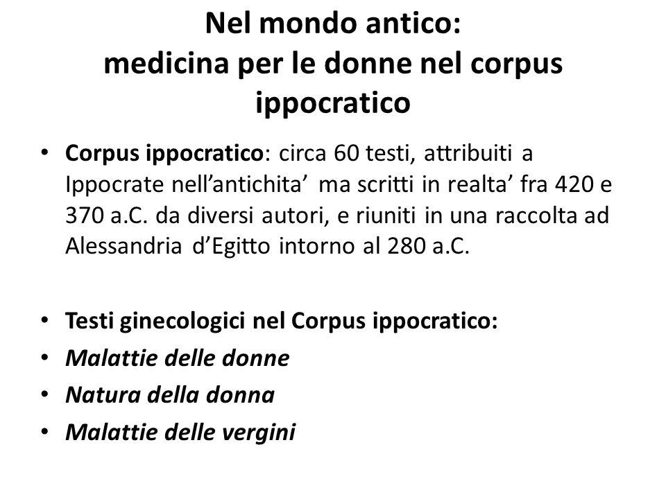 Nel mondo antico: medicina per le donne nel corpus ippocratico Corpus ippocratico: circa 60 testi, attribuiti a Ippocrate nell'antichita' ma scritti i