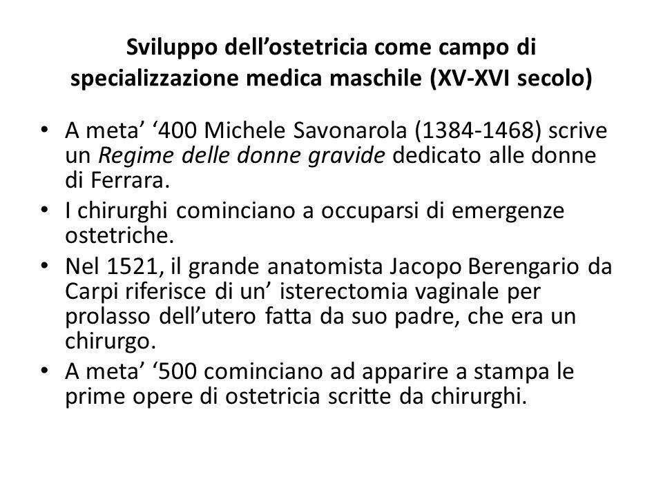 Sviluppo dell'ostetricia come campo di specializzazione medica maschile (XV-XVI secolo) A meta' '400 Michele Savonarola (1384-1468) scrive un Regime d