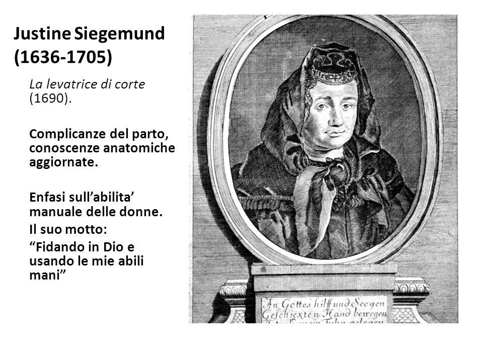 Justine Siegemund (1636-1705) La levatrice di corte (1690). Complicanze del parto, conoscenze anatomiche aggiornate. Enfasi sull'abilita' manuale dell