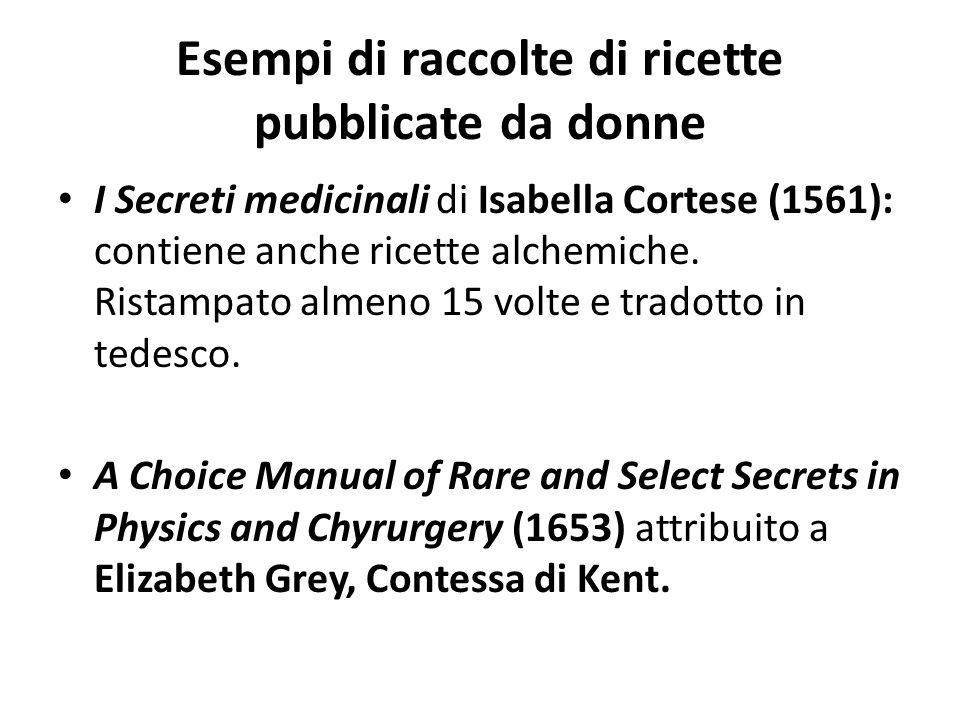 Esempi di raccolte di ricette pubblicate da donne I Secreti medicinali di Isabella Cortese (1561): contiene anche ricette alchemiche. Ristampato almen