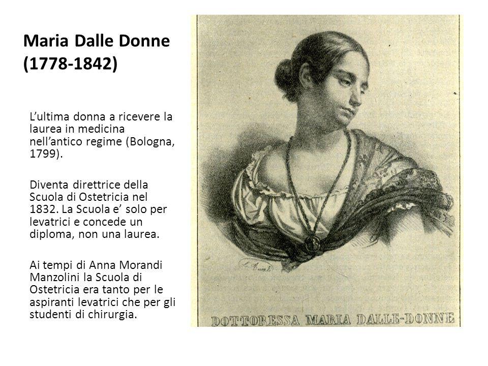 Maria Dalle Donne (1778-1842) L'ultima donna a ricevere la laurea in medicina nell'antico regime (Bologna, 1799). Diventa direttrice della Scuola di O