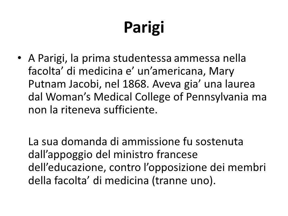 Parigi A Parigi, la prima studentessa ammessa nella facolta' di medicina e' un'americana, Mary Putnam Jacobi, nel 1868. Aveva gia' una laurea dal Woma