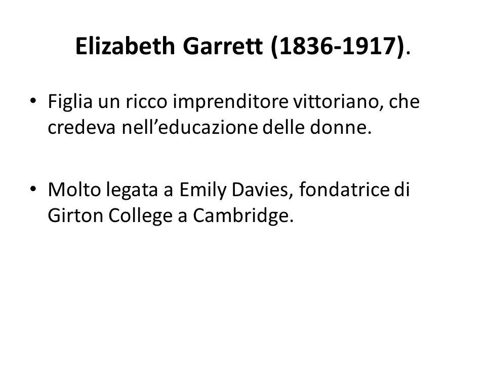 Elizabeth Garrett (1836-1917). Figlia un ricco imprenditore vittoriano, che credeva nell'educazione delle donne. Molto legata a Emily Davies, fondatri