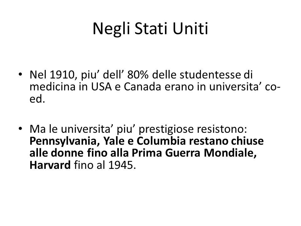 Negli Stati Uniti Nel 1910, piu' dell' 80% delle studentesse di medicina in USA e Canada erano in universita' co- ed. Ma le universita' piu' prestigio
