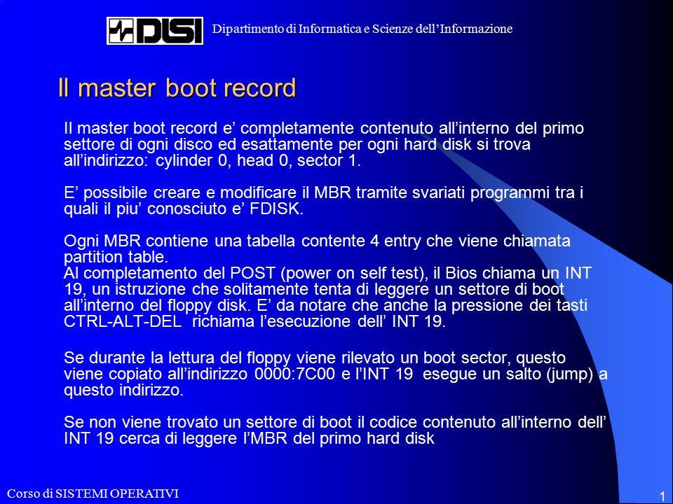 Corso di SISTEMI OPERATIVI Dipartimento di Informatica e Scienze dell'Informazione 12 Un esempio di gestore di boot: LiLo Alcune configurazioni tipiche: Singolo hard disk, Linux installato su di una partizione primaria: se almeno una partizione primaria e' utilizzata come Linux file system (/,/usr,/home,…,) ad eccezzione della partizione di swap ovviamente, allora il boot sector LiLo puo' essere installato su di una di queste partizioni e puo' essere bootata dall' MBR originale.