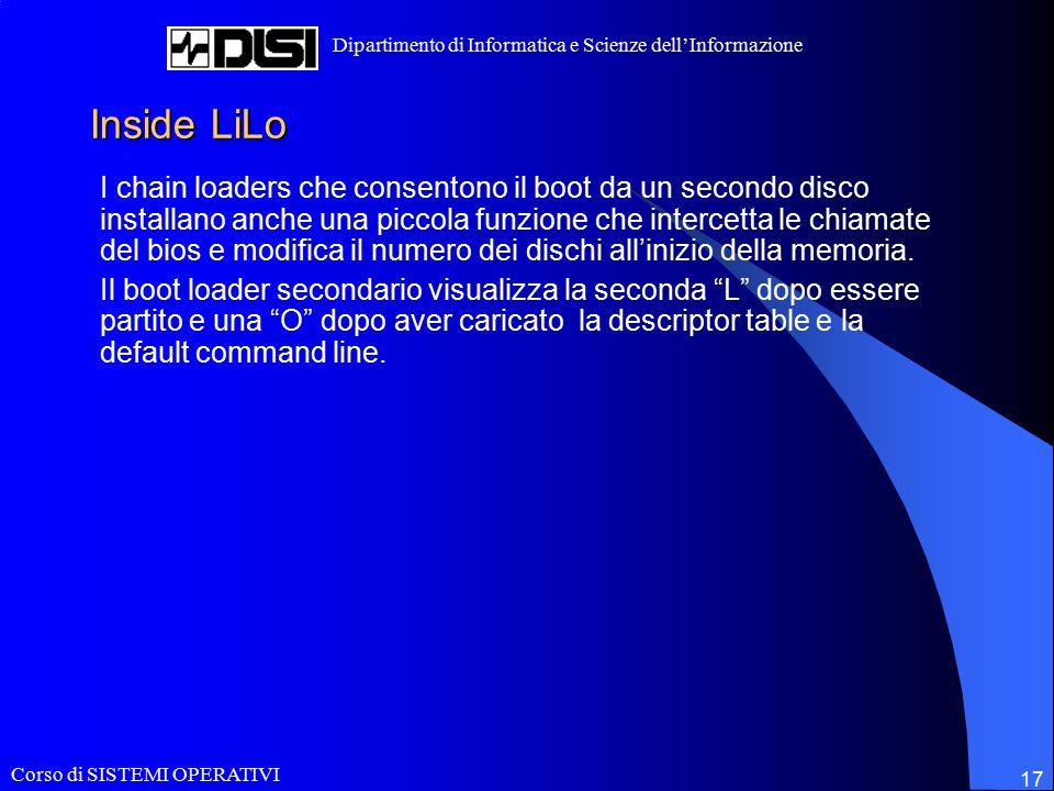 Corso di SISTEMI OPERATIVI Dipartimento di Informatica e Scienze dell'Informazione 17 Inside LiLo I chain loaders che consentono il boot da un secondo disco installano anche una piccola funzione che intercetta le chiamate del bios e modifica il numero dei dischi all'inizio della memoria.