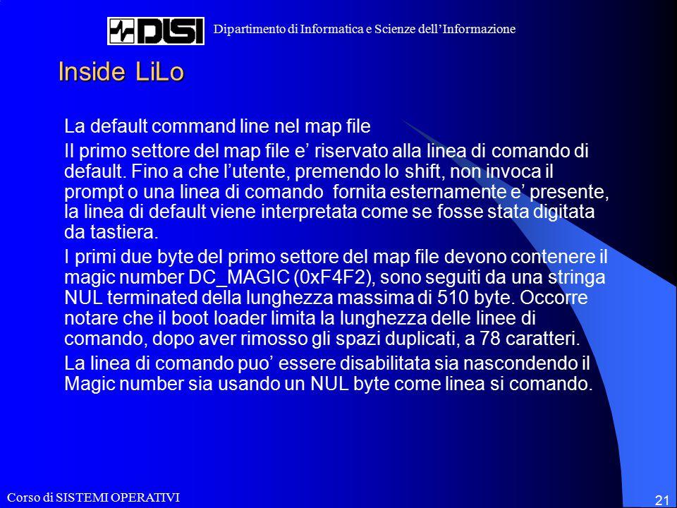 Corso di SISTEMI OPERATIVI Dipartimento di Informatica e Scienze dell'Informazione 21 Inside LiLo La default command line nel map file Il primo settore del map file e' riservato alla linea di comando di default.