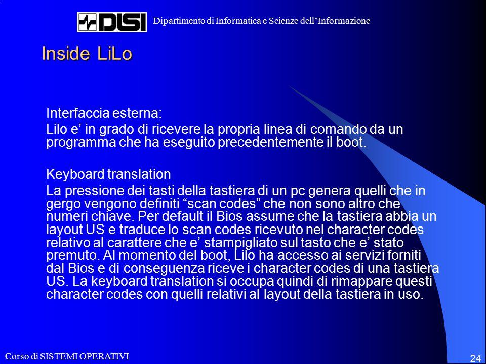 Corso di SISTEMI OPERATIVI Dipartimento di Informatica e Scienze dell'Informazione 24 Inside LiLo Interfaccia esterna: Lilo e' in grado di ricevere la propria linea di comando da un programma che ha eseguito precedentemente il boot.
