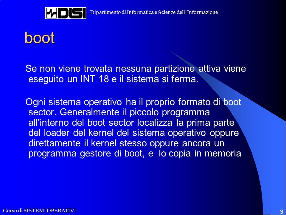 Corso di SISTEMI OPERATIVI Dipartimento di Informatica e Scienze dell'Informazione 14 Un esempio di gestore di boot: LiLo / boot su di una partizione Dos: I recenti Kernels supportano la possibilita' di installare e gestire la partizione /boot anche all'interno di file system MS-Dos (UMSDOS) La partizione Dos deve essere montata in modo read-write e generalmente viene creata la partizione /dos/linux dove vengono copiati tutti I file contenuti all' interno di /boot e viene creato un link simbolico che rimpiazza /boot e redireziona a /dos/linux E' importante notare che la deframmentazione della partizione dos porterebbe inevitabilmente a rendere Linux o addirittura l'intero sistema unbootable.