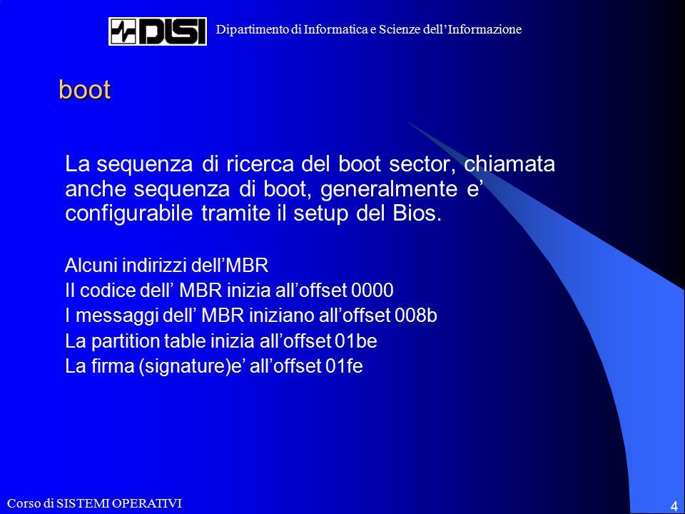 Corso di SISTEMI OPERATIVI Dipartimento di Informatica e Scienze dell'Informazione 4 boot La sequenza di ricerca del boot sector, chiamata anche sequenza di boot, generalmente e' configurabile tramite il setup del Bios.