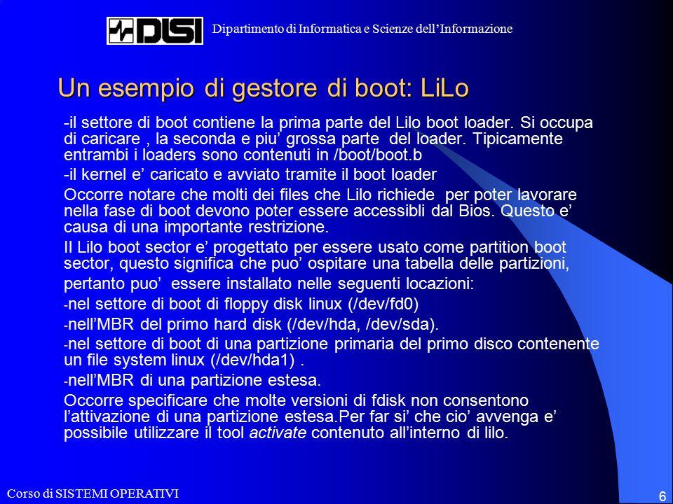 Corso di SISTEMI OPERATIVI Dipartimento di Informatica e Scienze dell'Informazione 6 Un esempio di gestore di boot: LiLo -il settore di boot contiene la prima parte del Lilo boot loader.