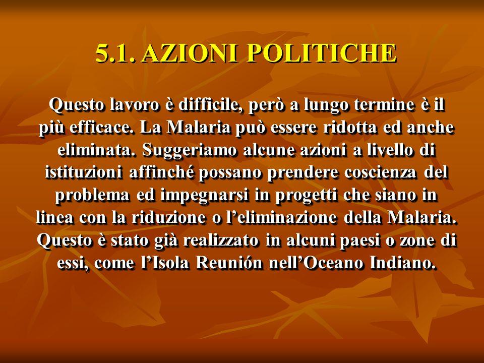5.1. AZIONI POLITICHE Questo lavoro è difficile, però a lungo termine è il più efficace. La Malaria può essere ridotta ed anche eliminata. Suggeriamo