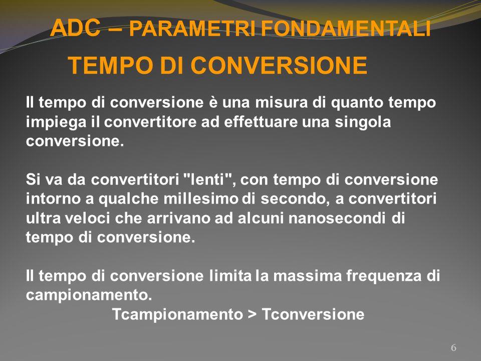 ADC – PARAMETRI FONDAMENTALI 7 TEMPO DI CONVERSIONE la conversione avviene senza errore apprezzabile se: fmax ≤ 1/(π * 2 n * Tconversione) fmax - massima frequenza del segnale da convertire n - risoluzione (numero di bit) del convertitore Tconversione - tempo di conversione del convertitore fmax si riduce: all aumentare di Tconversione; all aumentare del numero di bit n del convertitore.