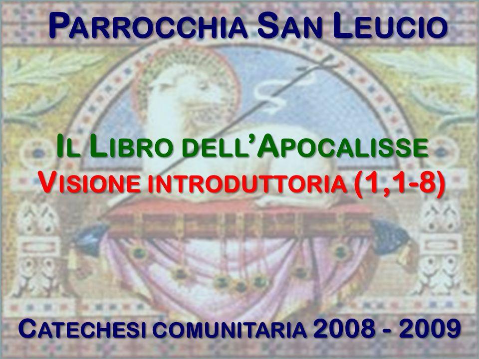P ARROCCHIA S AN L EUCIO C ATECHESI COMUNITARIA 2008 - 2009 I L L IBRO DELL 'A POCALISSE V ISIONE INTRODUTTORIA (1,1-8)