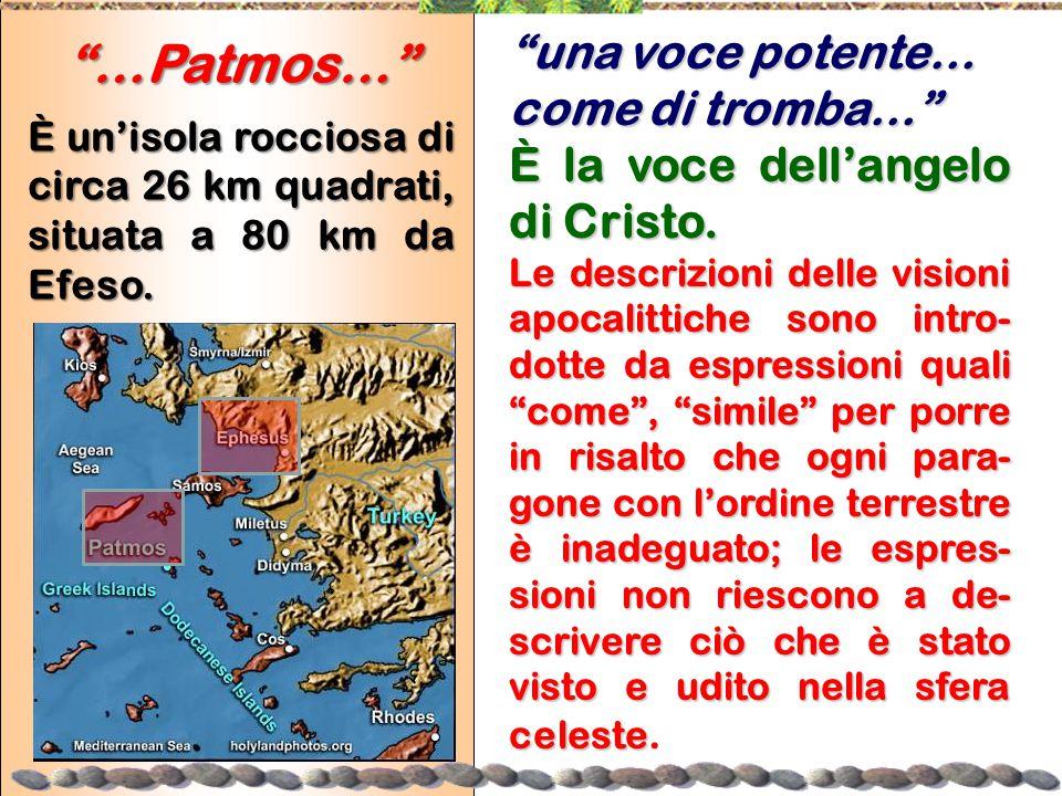 """""""…Patmos…"""" È un'isola rocciosa di circa 26 km quadrati, situata a 80 km da Efeso. """"una voce potente… come di tromba…"""" È la voce dell'angelo di Cristo."""