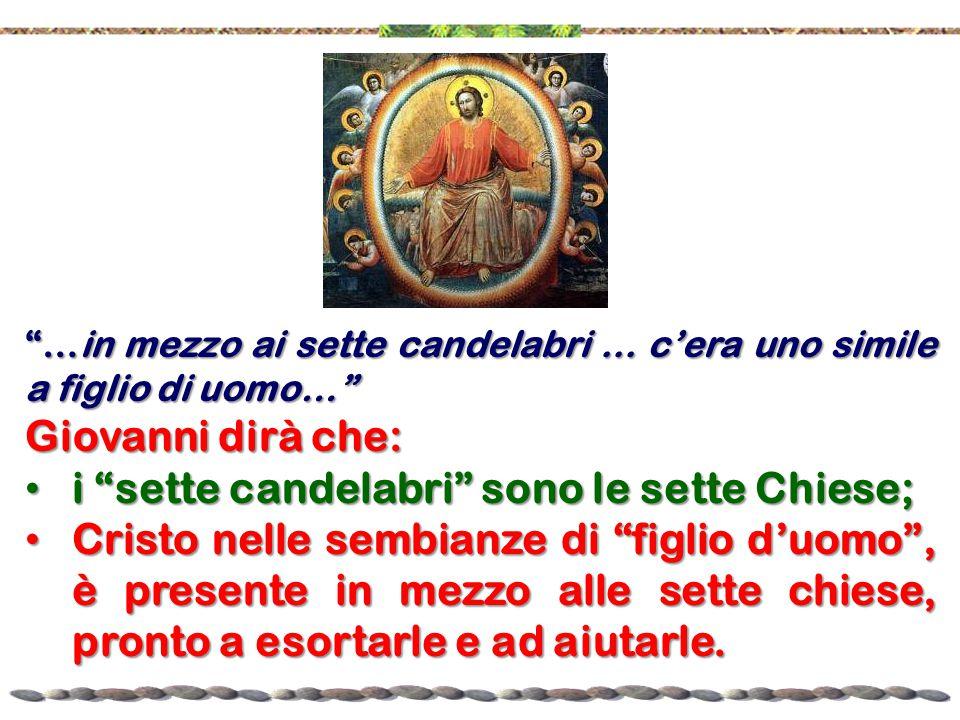 """""""…in mezzo ai sette candelabri... c'era uno simile a figlio di uomo…"""" Giovanni dirà che: i """"sette candelabri"""" sono le sette Chiese; i """"sette candelabr"""