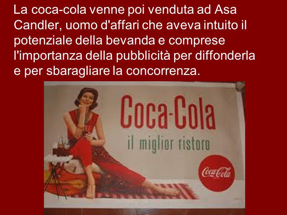 La coca-cola venne poi venduta ad Asa Candler, uomo d'affari che aveva intuito il potenziale della bevanda e comprese l'importanza della pubblicità pe